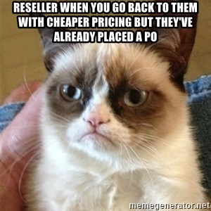 Grumpy Cat  - Reseller when you go back to them with cheaper pricing but they've already placed a PO