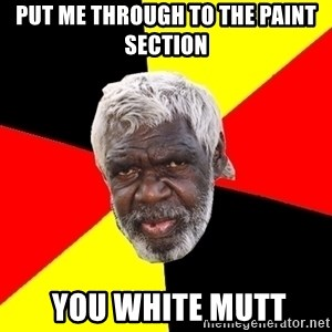 Aboriginal - put me through to the paint section  you white mutt