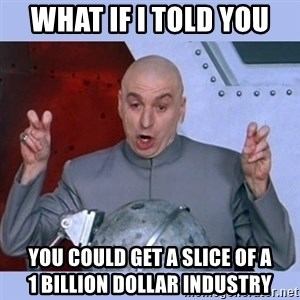 Dr Evil meme - What if i told you You could get a slice of a             1 Billion dollar Industry