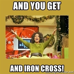 Oprah You get a - And you get And iron cross!