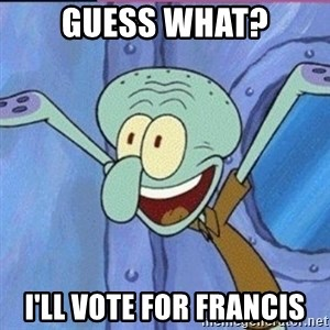 calamardo me vale - Guess what? I'll vote for francis