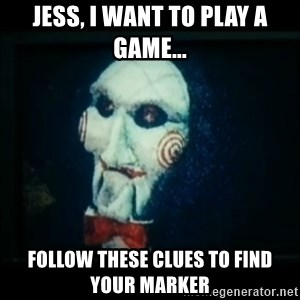 SAW - I wanna play a game - JESS, I WANT TO PLAY A GAME... FOLLOW THESE CLUES TO FIND YOUR MARKER
