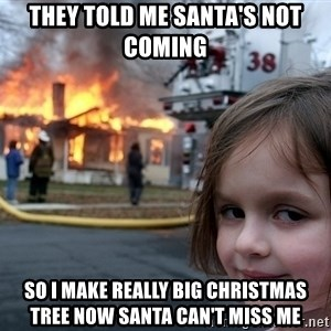 Disaster Girl - They told me santa's not coming so I make really big christmas tree now santa can't miss me