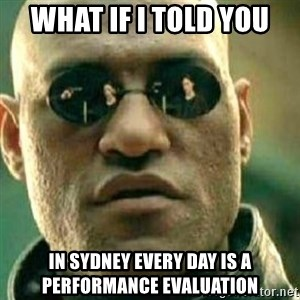 What If I Told You - what if i told you  in sydney every day is a performance evaluation