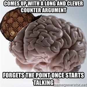 Scumbag Brain - comes up with a long and clever counter argument forgets the point once starts talking