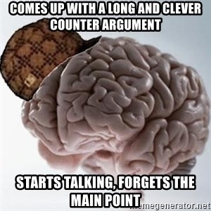 Scumbag Brain - comes up with a long and clever counter argument starts talking, forgets the main point