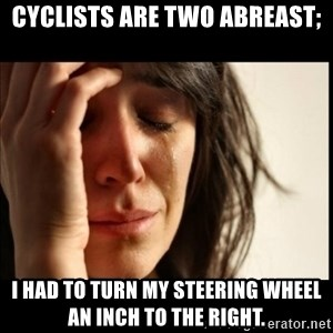 First World Problems - Cyclists are two abreast; I had to turn my steering wheel an inch to the right.