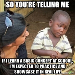 Skeptical 3rd World Kid - So you're telling me If I learn a basic concept at school, I'm expected to practice and showcase it in real life