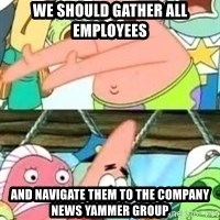 patrick star - WE SHOULD GATHER ALL EMPLOYEES AND NAVIGATE THEM TO THE COMPANY NEWS YAMMER GROUP