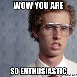 Napoleon Dynamite - wow YOU ARE SO enthusiastIC