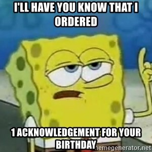 Tough Spongebob - I'll have you know that I ordered 1 acknowledgement for your birthday