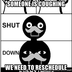 Shut Down Everything - Someone is coughing We need to reschedule