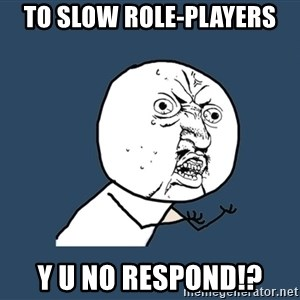 Y U No - To slow role-players Y U NO RESPOND!?