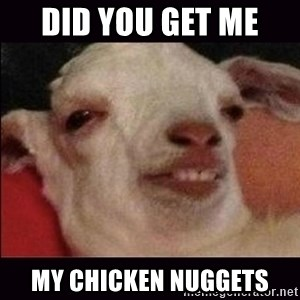 10 goat - did you get me  my chicken nuggets