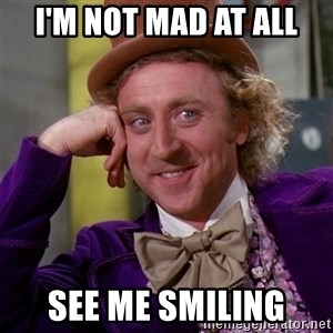 Willy Wonka - i'm not mad at all see me smiling