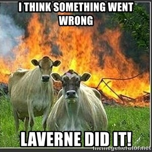 Evil Cows - I think something went wrong Laverne did it!