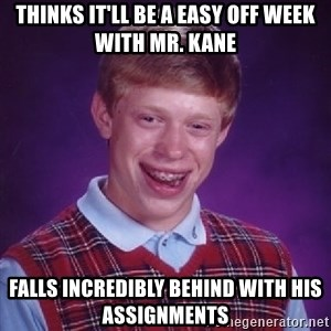 Bad Luck Brian - Thinks it'll be a easy off week with Mr. Kane Falls incredibly behind with his assignments
