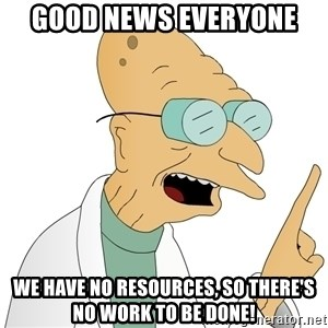 Good News Everyone - Good News Everyone We have no resources, so there's no work to be done!
