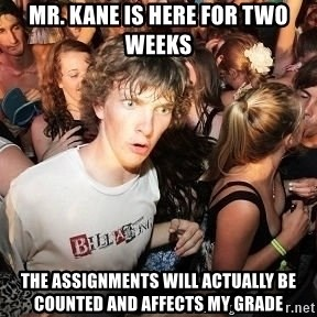 Sudden Realization Ralph - Mr. Kane is here for two weeks The assignments will actually be counted and affects my grade