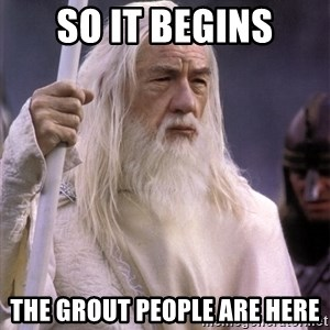 White Gandalf - SO IT BEGINS THE GROUT PEOPLE ARE HERE