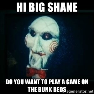 SAW - I wanna play a game - Hi Big Shane Do you want to play a game on the bunk beds
