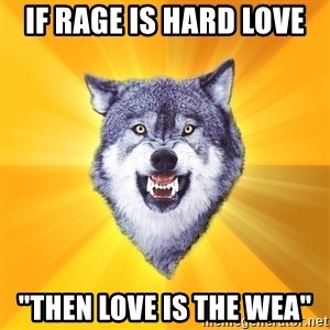 "Courage Wolf - IF RAGE IS HARD LOVE ""THEN LOVE IS THE WEA"""