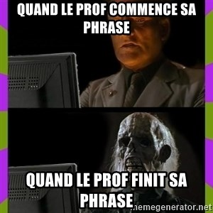 ill just wait here - Quand le prof commence sa phrase Quand le prof finit sa phrase