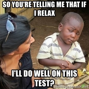 Skeptical 3rd World Kid - so you're telling me that if I relax I'll do well on this test?