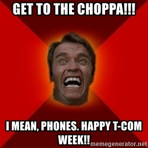 Angry Arnold - GET TO THE CHOPPA!!! I MEAN, PHONES. HAPPY T-COM WEEK!!