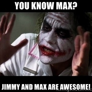 joker mind loss - You know Max? JImmy and Max are awesome!