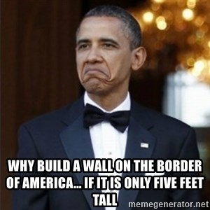 Not Bad Obama - Why build a wall on the border of america... if it is only five feet tall