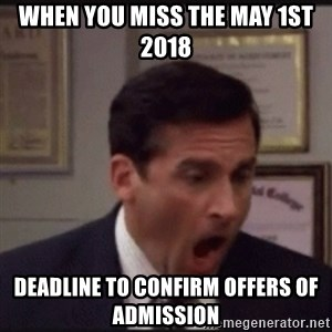 michael scott yelling NO - when you miss the may 1st 2018  deadline to confirm offers of admission