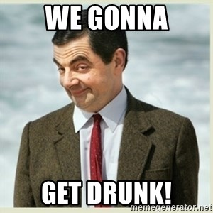 MR bean - We gonna get drunk!