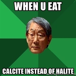 High Expectations Asian Father - when u eat  calcite instead of halite
