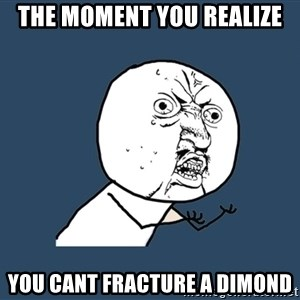 Y U No - the moment you realize you cant fracture a dimond