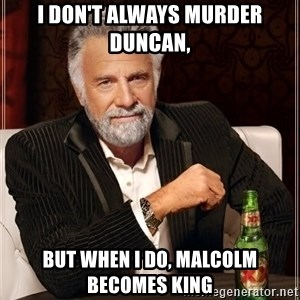 The Most Interesting Man In The World - I don't always Murder Duncan, But when I do, Malcolm becomes king