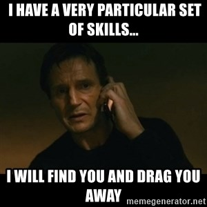 liam neeson taken - I have a very particular set of skills... I will find you and drag you away