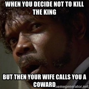 Angry Samuel L Jackson - WHEN YOU DECIDE NOT TO KILL THE KING BUT THEN YOUR WIFE CALLS YOU A COWARD