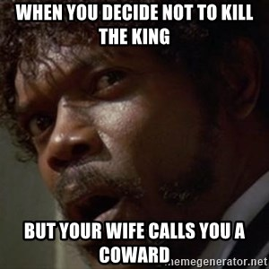 Angry Samuel L Jackson - When you decide not to kill the king but your wife calls you a coward