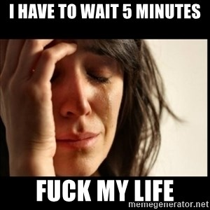 First World Problems - i have to wait 5 minutes fuck my life