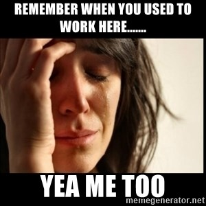 First World Problems - Remember when you used to work here....... Yea me too