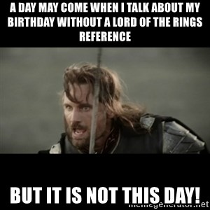 But it is not this Day ARAGORN - A day may come when I talk about my birthday without a Lord of the Rings reference but it is not this day!