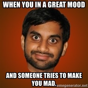 Generic Indian Guy - When you in a great mood  and someone tries to make you mad.