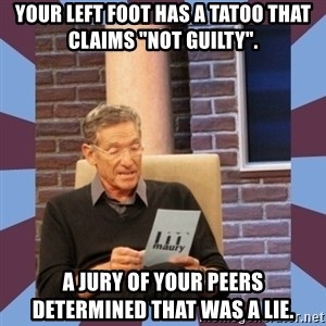 """maury povich lol - Your left foot has a tatoo that claims """"not guilty"""". A jury of your peers determined that was a lie."""
