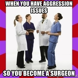 Doctors laugh - When you have aggression issues so you become a surgeon