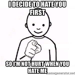 GUESS WHO YOU - I decide to hate you first  So i'm not hurt when you hate me
