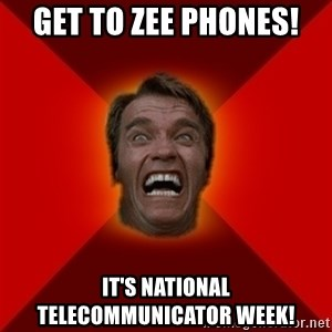 Angry Arnold - Get to zee phones! It's National Telecommunicator week!