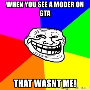 Trollface - when you see a moder on gta That wasnt me!