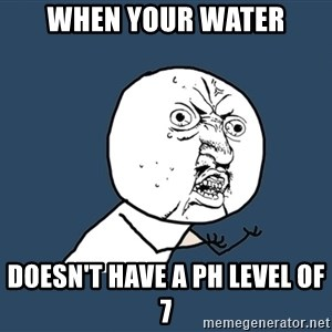 Y U No - When your water Doesn't have a pH level of 7