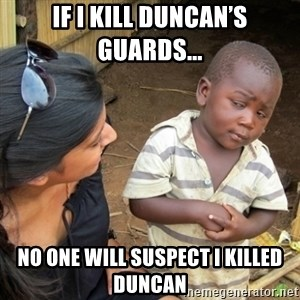 Skeptical 3rd World Kid - If I kill Duncan's guards... No one will suspect I killed Duncan